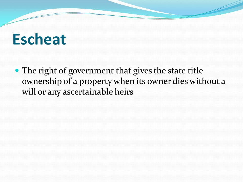 Escheat The right of government that gives the state title ownership of a property when its owner dies without a will or any ascertainable heirs