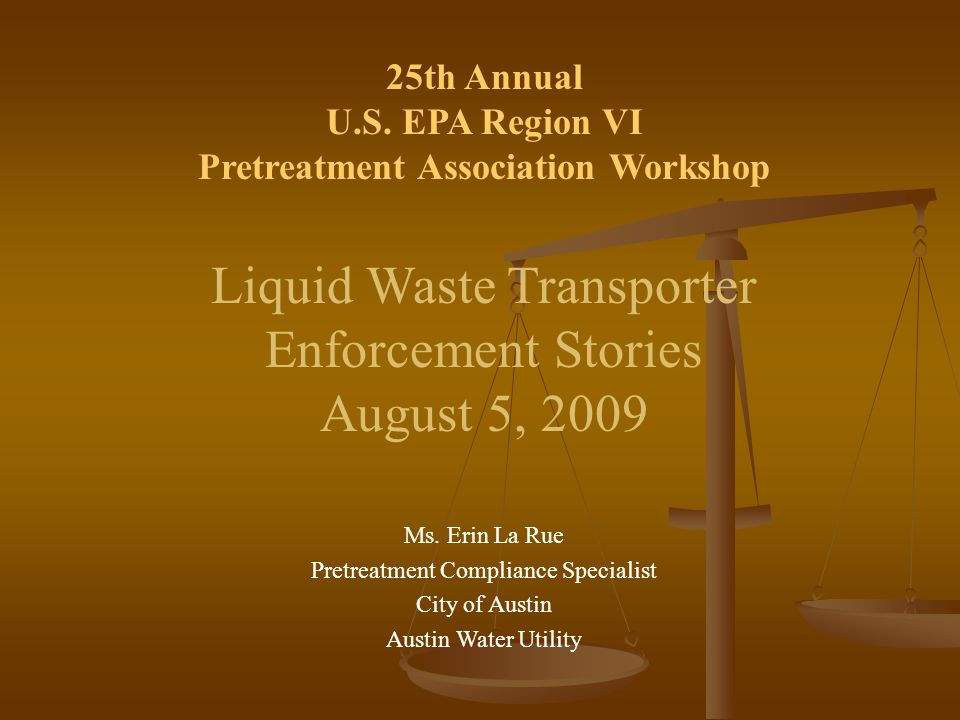 25th Annual U.S. EPA Region VI Pretreatment Association Workshop Liquid Waste Transporter Enforcement Stories August 5, 2009 Ms. Erin La Rue Pretreatm