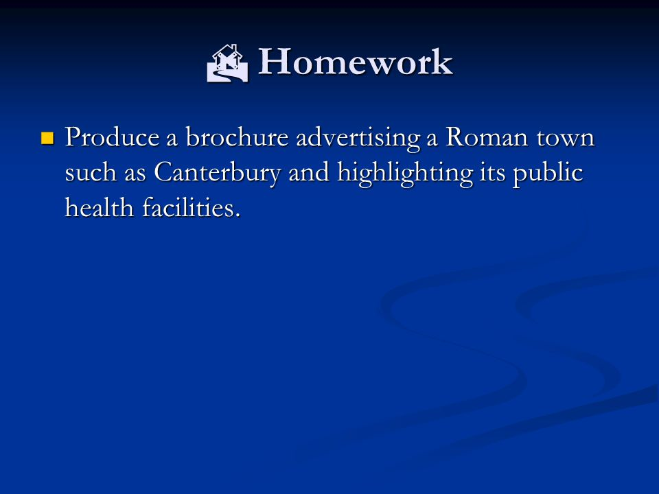  Homework Produce a brochure advertising a Roman town such as Canterbury and highlighting its public health facilities. Produce a brochure advertisin