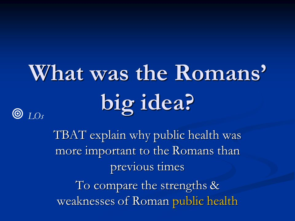 What was the Romans' big idea? TBAT explain why public health was more important to the Romans than previous times To compare the strengths & weakness