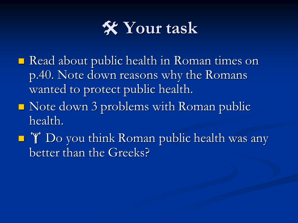 Your task Read about public health in Roman times on p.40. Note down reasons why the Romans wanted to protect public health. Read about public healt