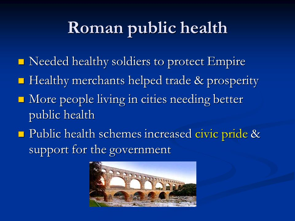 Roman public health Needed healthy soldiers to protect Empire Needed healthy soldiers to protect Empire Healthy merchants helped trade & prosperity Healthy merchants helped trade & prosperity More people living in cities needing better public health More people living in cities needing better public health Public health schemes increased civic pride & support for the government Public health schemes increased civic pride & support for the government