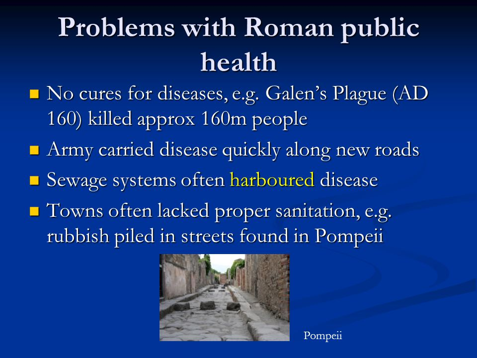 Problems with Roman public health No cures for diseases, e.g. Galen's Plague (AD 160) killed approx 160m people No cures for diseases, e.g. Galen's Pl