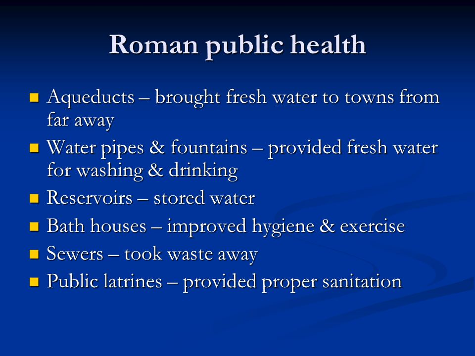 Roman public health Aqueducts – brought fresh water to towns from far away Aqueducts – brought fresh water to towns from far away Water pipes & fountains – provided fresh water for washing & drinking Water pipes & fountains – provided fresh water for washing & drinking Reservoirs – stored water Reservoirs – stored water Bath houses – improved hygiene & exercise Bath houses – improved hygiene & exercise Sewers – took waste away Sewers – took waste away Public latrines – provided proper sanitation Public latrines – provided proper sanitation
