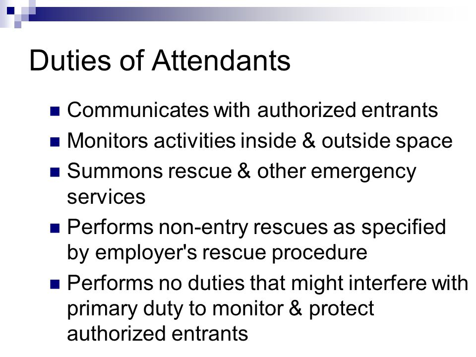 Duties of Attendants Communicates with authorized entrants Monitors activities inside & outside space Summons rescue & other emergency services Perfor