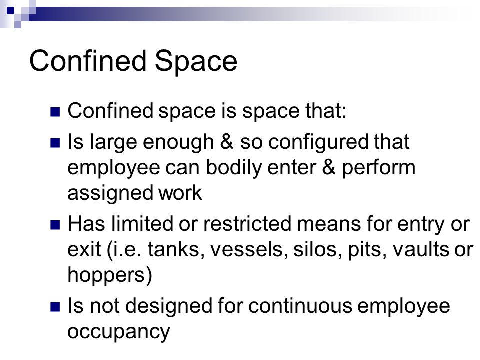 Definitions Entry  Action by which person passes through opening into permit-required confined space  Entry includes ensuing work activities in space and is considered to have occurred as soon as any part of entrant's body breaks plane of opening into space