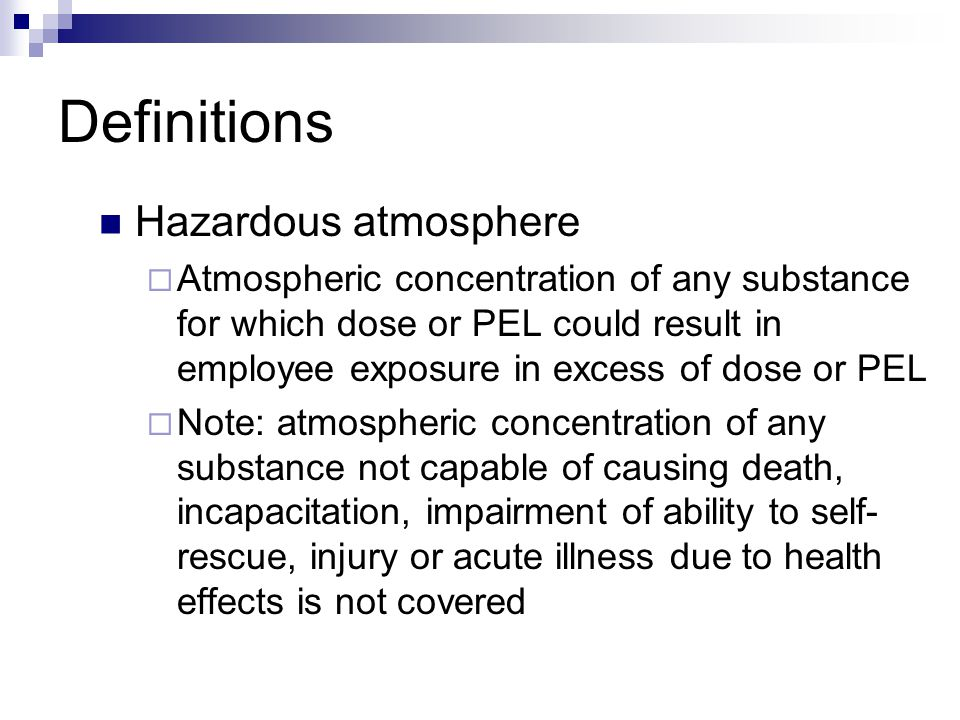 Definitions Hazardous atmosphere  Atmospheric concentration of any substance for which dose or PEL could result in employee exposure in excess of dos