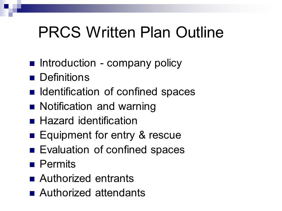 PRCS Written Plan Outline Introduction - company policy Definitions Identification of confined spaces Notification and warning Hazard identification E