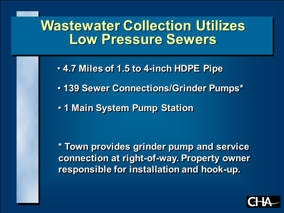 Why Extend the Water System? 4.7 Miles of 1.5 to 4-inch HDPE Pipe 139 Sewer Connections/Grinder Pumps* 1 Main System Pump Station * Town provides grin