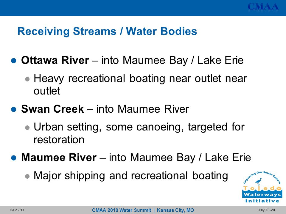 CMAA 2010 Water Summit | Kansas City, MO July 18-20B&V - 11 Receiving Streams / Water Bodies Ottawa River – into Maumee Bay / Lake Erie Heavy recreational boating near outlet near outlet Swan Creek – into Maumee River Urban setting, some canoeing, targeted for restoration Maumee River – into Maumee Bay / Lake Erie Major shipping and recreational boating