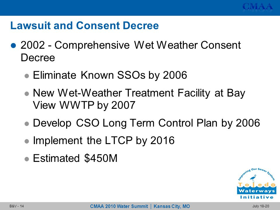 CMAA 2010 Water Summit | Kansas City, MO July 18-20B&V - 14 Lawsuit and Consent Decree 2002 - Comprehensive Wet Weather Consent Decree Eliminate Known SSOs by 2006 New Wet-Weather Treatment Facility at Bay View WWTP by 2007 Develop CSO Long Term Control Plan by 2006 Implement the LTCP by 2016 Estimated $450M