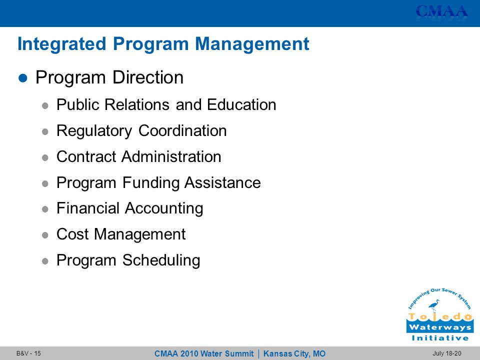 CMAA 2010 Water Summit | Kansas City, MO July 18-20B&V - 15 Integrated Program Management Program Direction Public Relations and Education Regulatory Coordination Contract Administration Program Funding Assistance Financial Accounting Cost Management Program Scheduling