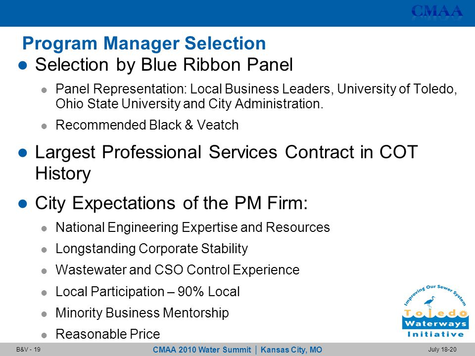 CMAA 2010 Water Summit | Kansas City, MO July 18-20B&V - 19 Program Manager Selection Selection by Blue Ribbon Panel Panel Representation: Local Business Leaders, University of Toledo, Ohio State University and City Administration.