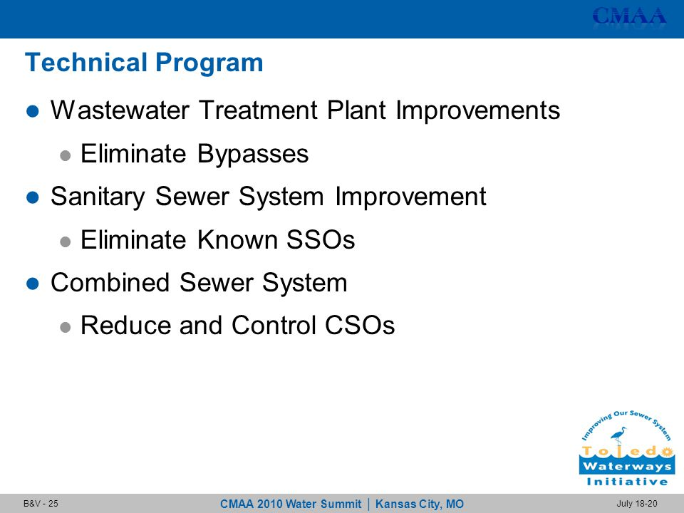 CMAA 2010 Water Summit | Kansas City, MO July 18-20B&V - 25 Technical Program Wastewater Treatment Plant Improvements Eliminate Bypasses Sanitary Sewer System Improvement Eliminate Known SSOs Combined Sewer System Reduce and Control CSOs