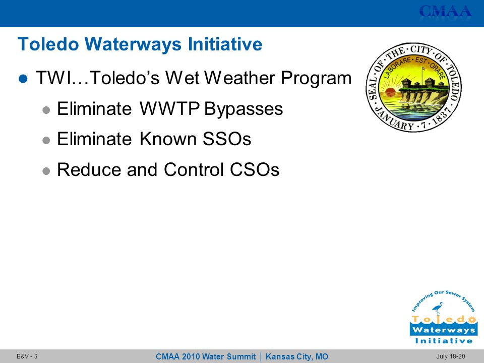 CMAA 2010 Water Summit | Kansas City, MO July 18-20B&V - 3 Toledo Waterways Initiative TWI…Toledo's Wet Weather Program Eliminate WWTP Bypasses Eliminate Known SSOs Reduce and Control CSOs