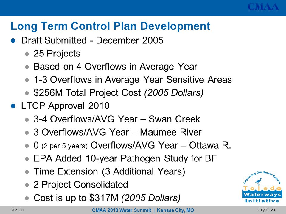 CMAA 2010 Water Summit | Kansas City, MO July 18-20B&V - 31 Long Term Control Plan Development Draft Submitted - December 2005 25 Projects Based on 4 Overflows in Average Year 1-3 Overflows in Average Year Sensitive Areas $256M Total Project Cost (2005 Dollars) LTCP Approval 2010 3-4 Overflows/AVG Year – Swan Creek 3 Overflows/AVG Year – Maumee River 0 (2 per 5 years) Overflows/AVG Year – Ottawa R.