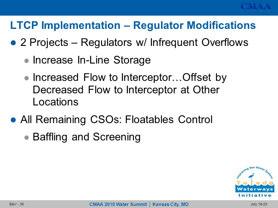CMAA 2010 Water Summit | Kansas City, MO July 18-20B&V - 38 LTCP Implementation – Regulator Modifications 2 Projects – Regulators w/ Infrequent Overflows Increase In-Line Storage Increased Flow to Interceptor…Offset by Decreased Flow to Interceptor at Other Locations All Remaining CSOs: Floatables Control Baffling and Screening