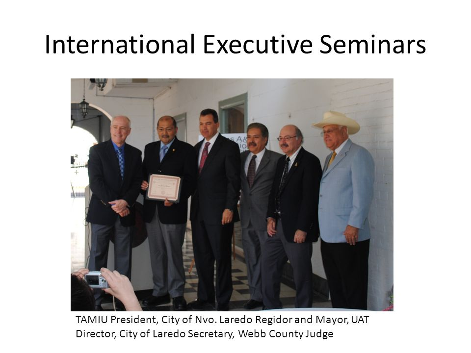 International Executive Seminars TAMIU President, City of Nvo. Laredo Regidor and Mayor, UAT Director, City of Laredo Secretary, Webb County Judge