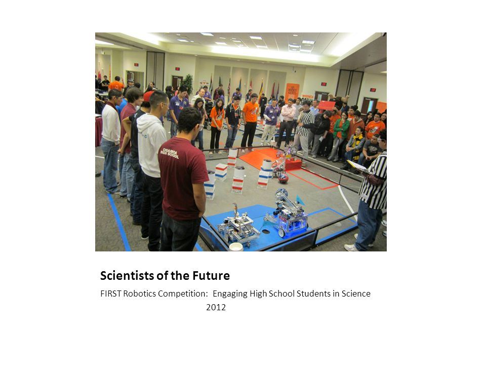 Scientists of the Future FIRST Robotics Competition: Engaging High School Students in Science 2012
