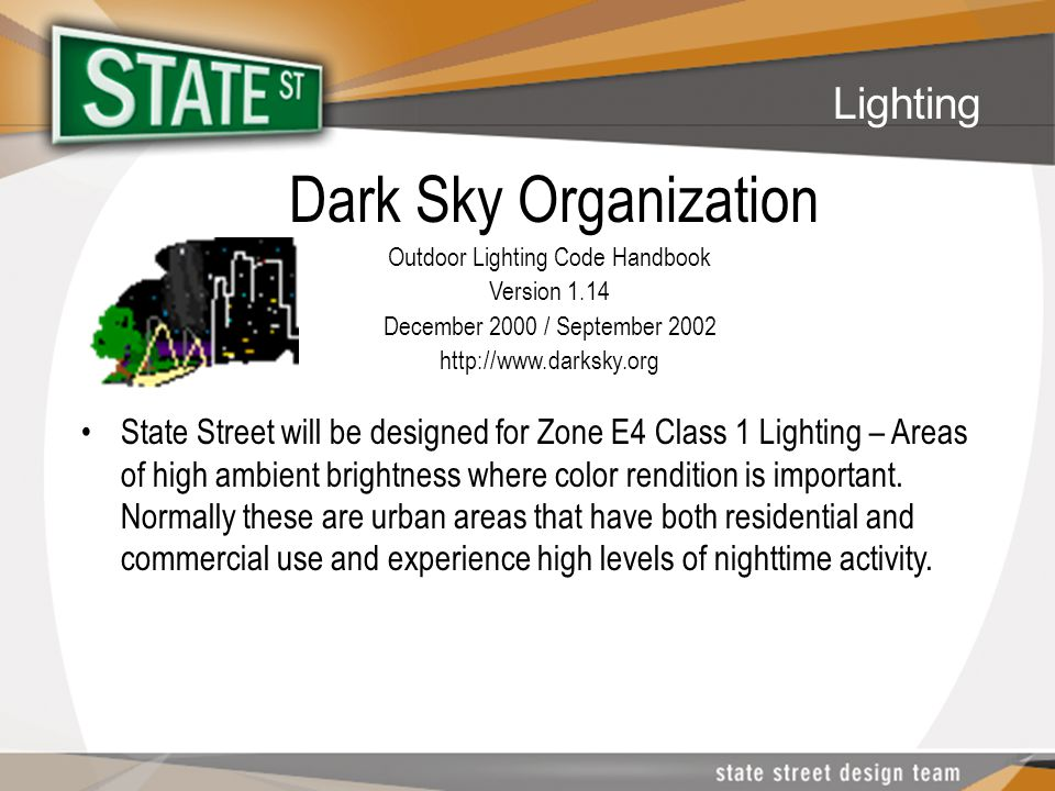 Dark Sky Organization Outdoor Lighting Code Handbook Version 1.14 December 2000 / September 2002 http://www.darksky.org State Street will be designed for Zone E4 Class 1 Lighting – Areas of high ambient brightness where color rendition is important.