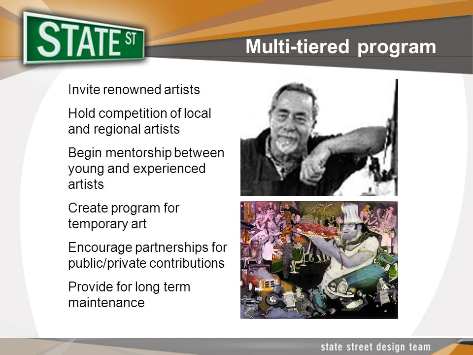 Multi-tiered program Invite renowned artists Hold competition of local and regional artists Begin mentorship between young and experienced artists Create program for temporary art Encourage partnerships for public/private contributions Provide for long term maintenance