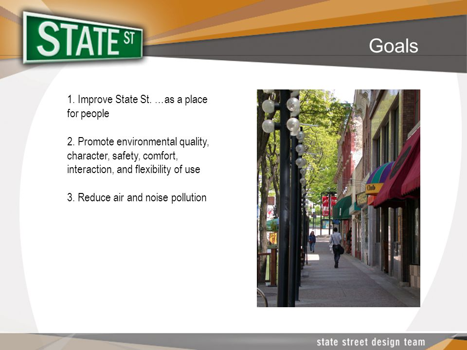1. Improve State St. …as a place for people 2. Promote environmental quality, character, safety, comfort, interaction, and flexibility of use 3. Reduc