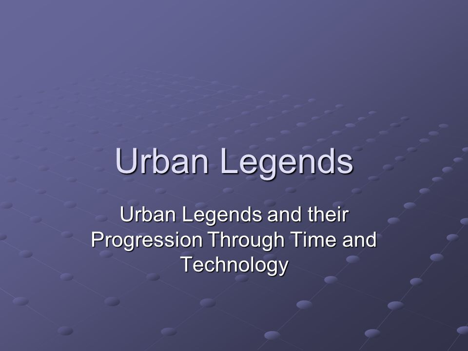 Urban Legends Urban Legends and their Progression Through Time and Technology