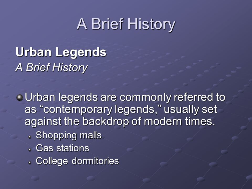 "A Brief History Urban Legends A Brief History Urban legends are commonly referred to as ""contemporary legends,"" usually set against the backdrop of mo"
