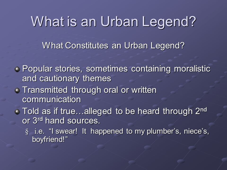 What is an Urban Legend? What Constitutes an Urban Legend? Popular stories, sometimes containing moralistic and cautionary themes Transmitted through