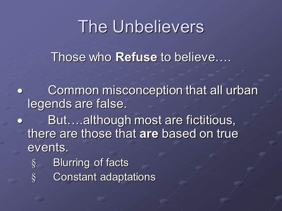 Those who Refuse to believe….  Common misconception that all urban legends are false.  But….although most are fictitious, there are those that are b