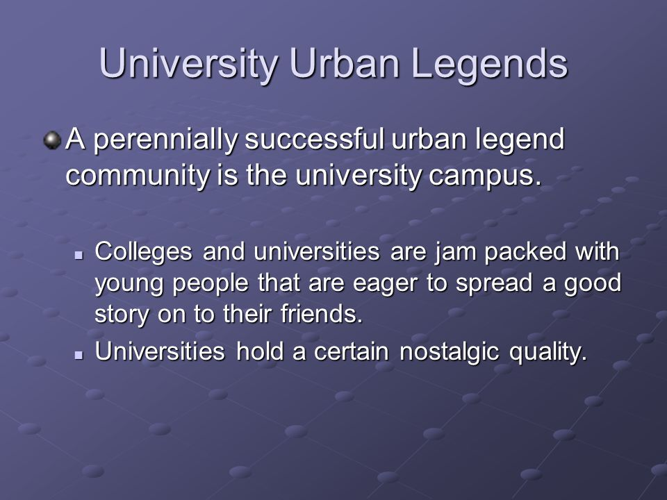 University Urban Legends A perennially successful urban legend community is the university campus. Colleges and universities are jam packed with young