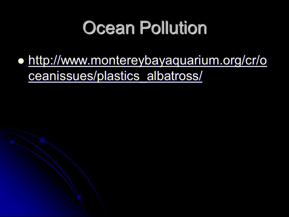 Ocean Pollution http://www.montereybayaquarium.org/cr/o ceanissues/plastics_albatross/ http://www.montereybayaquarium.org/cr/o ceanissues/plastics_alb
