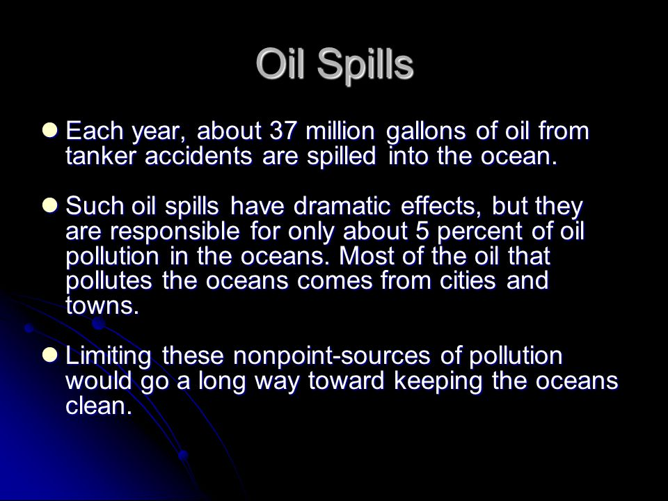 Oil Spills Each year, about 37 million gallons of oil from tanker accidents are spilled into the ocean. Each year, about 37 million gallons of oil fro