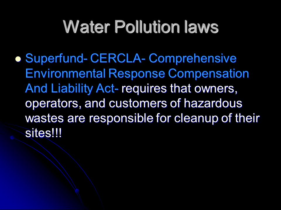 Water Pollution laws Superfund- CERCLA- Comprehensive Environmental Response Compensation And Liability Act- requires that owners, operators, and cust