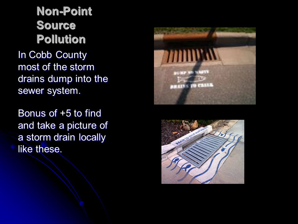 Non-Point Source Pollution In Cobb County most of the storm drains dump into the sewer system. Bonus of +5 to find and take a picture of a storm drain
