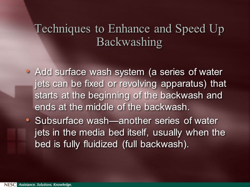 Techniques to Enhance and Speed Up Backwashing Add surface wash system (a series of water jets can be fixed or revolving apparatus) that starts at the beginning of the backwash and ends at the middle of the backwash.