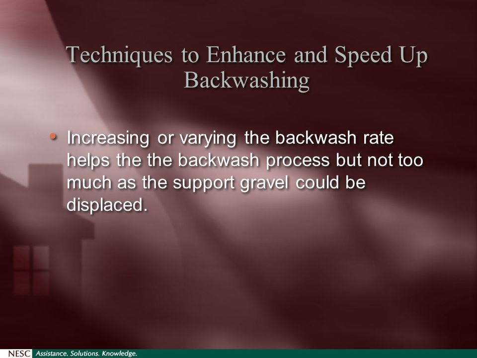 Techniques to Enhance and Speed Up Backwashing Increasing or varying the backwash rate helps the the backwash process but not too much as the support gravel could be displaced.