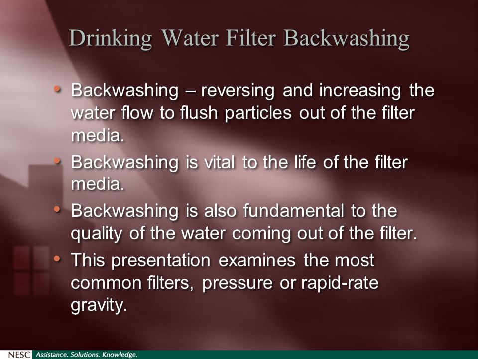 Drinking Water Filter Backwashing Backwashing – reversing and increasing the water flow to flush particles out of the filter media.