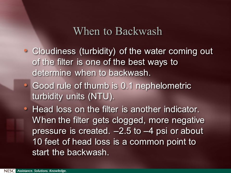 When to Backwash Cloudiness (turbidity) of the water coming out of the filter is one of the best ways to determine when to backwash.