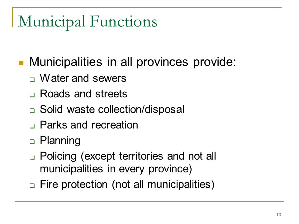 Municipal Functions Municipalities in all provinces provide:  Water and sewers  Roads and streets  Solid waste collection/disposal  Parks and recr