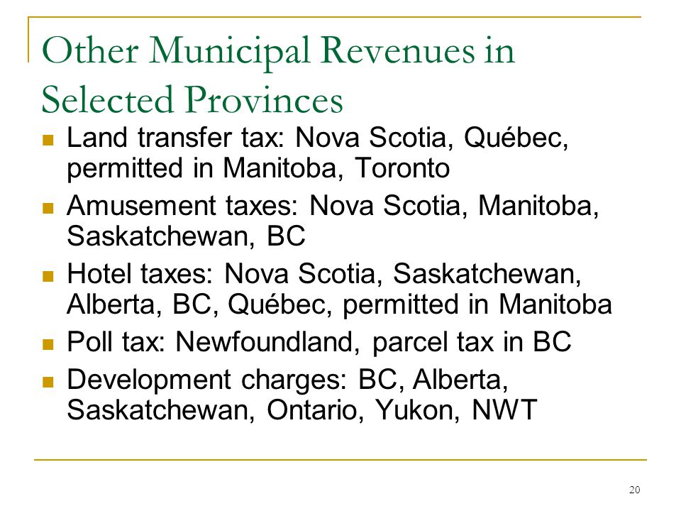 Other Municipal Revenues in Selected Provinces Land transfer tax: Nova Scotia, Québec, permitted in Manitoba, Toronto Amusement taxes: Nova Scotia, Ma
