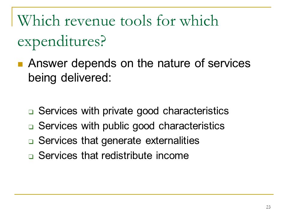 Which revenue tools for which expenditures? Answer depends on the nature of services being delivered:  Services with private good characteristics  S