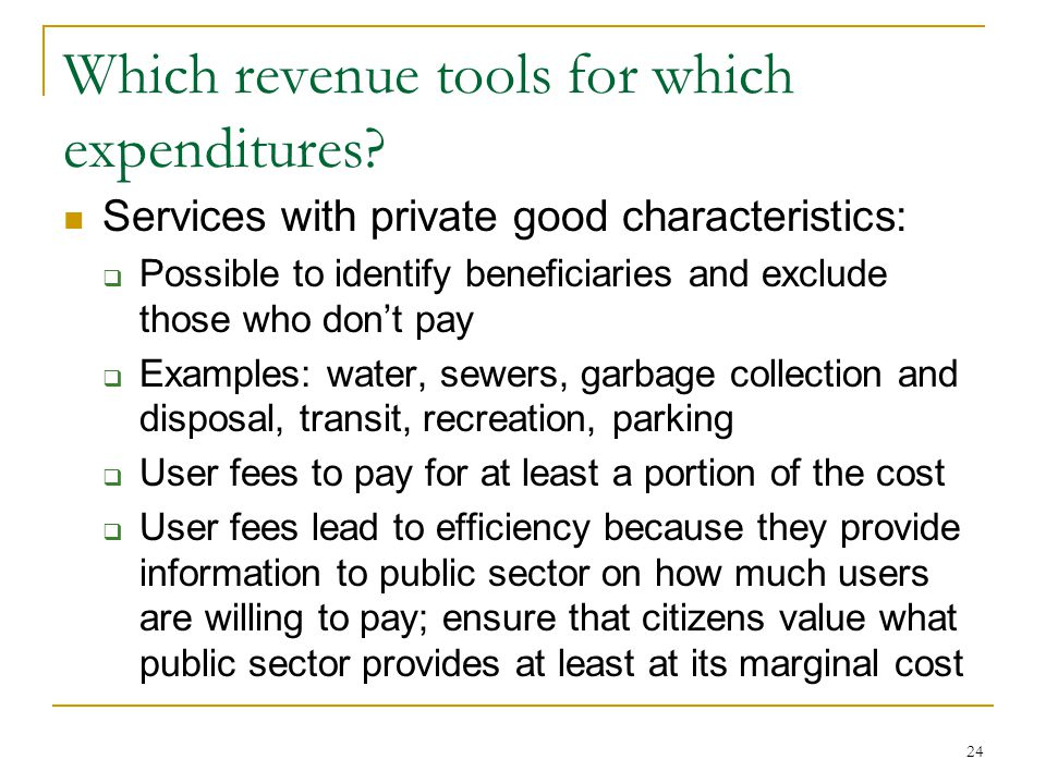 Which revenue tools for which expenditures? Services with private good characteristics:  Possible to identify beneficiaries and exclude those who don
