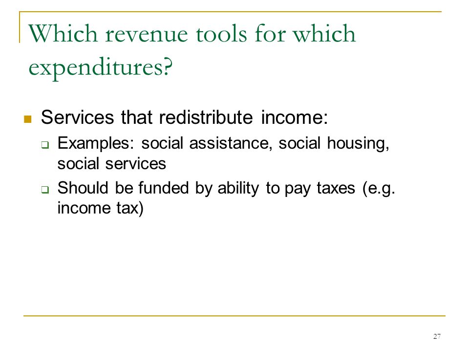 Which revenue tools for which expenditures? Services that redistribute income:  Examples: social assistance, social housing, social services  Should