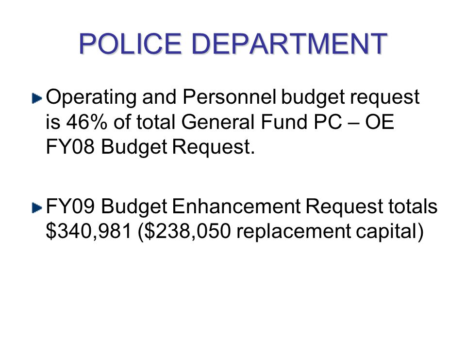 POLICE DEPARTMENT Operating and Personnel budget request is 46% of total General Fund PC – OE FY08 Budget Request.
