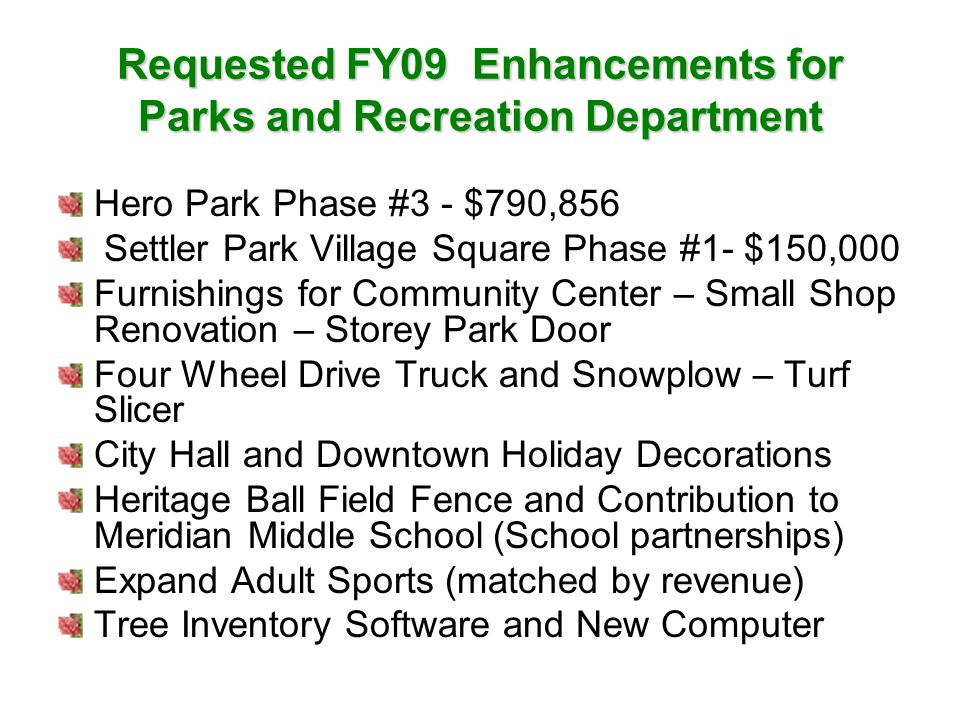 Requested FY09 Enhancements for Parks and Recreation Department Hero Park Phase #3 - $790,856 Settler Park Village Square Phase #1- $150,000 Furnishings for Community Center – Small Shop Renovation – Storey Park Door Four Wheel Drive Truck and Snowplow – Turf Slicer City Hall and Downtown Holiday Decorations Heritage Ball Field Fence and Contribution to Meridian Middle School (School partnerships) Expand Adult Sports (matched by revenue) Tree Inventory Software and New Computer