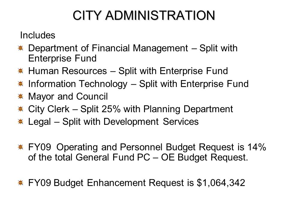 CITY ADMINISTRATION Includes Department of Financial Management – Split with Enterprise Fund Human Resources – Split with Enterprise Fund Information Technology – Split with Enterprise Fund Mayor and Council City Clerk – Split 25% with Planning Department Legal – Split with Development Services FY09 Operating and Personnel Budget Request is 14% of the total General Fund PC – OE Budget Request.