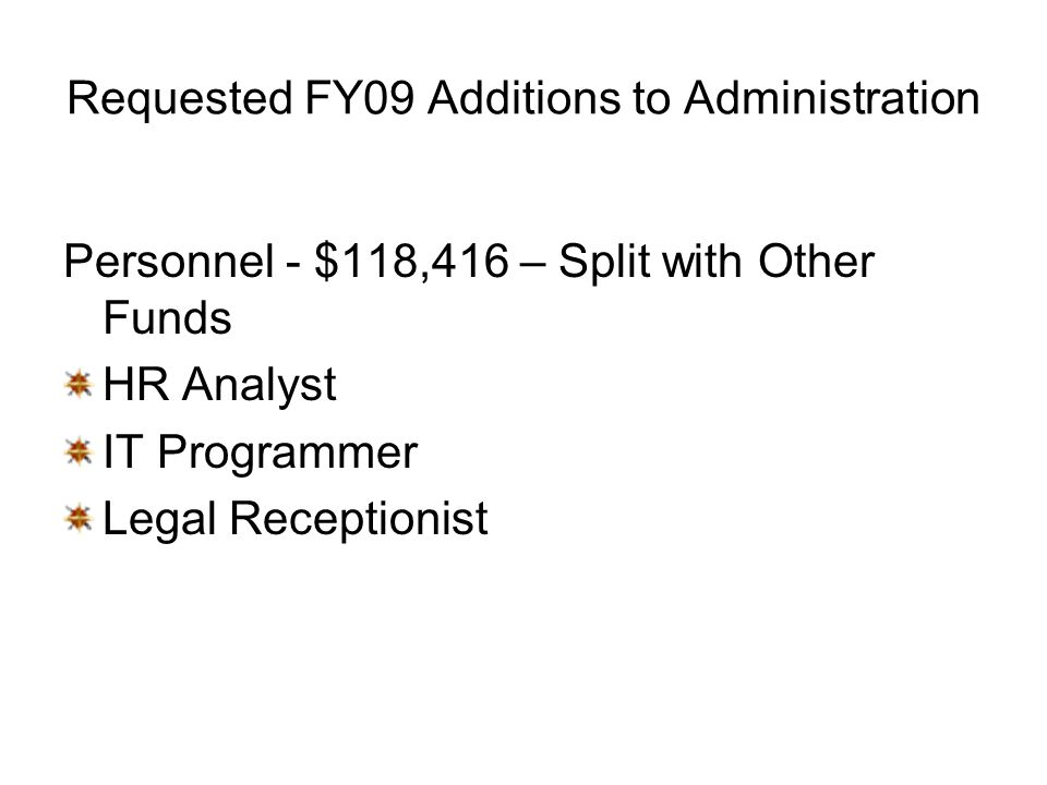 Requested FY09 Additions to Administration Personnel - $118,416 – Split with Other Funds HR Analyst IT Programmer Legal Receptionist