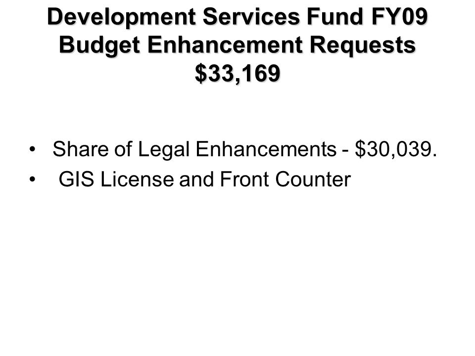 Development Services Fund FY09 Budget Enhancement Requests $33,169 Share of Legal Enhancements - $30,039.