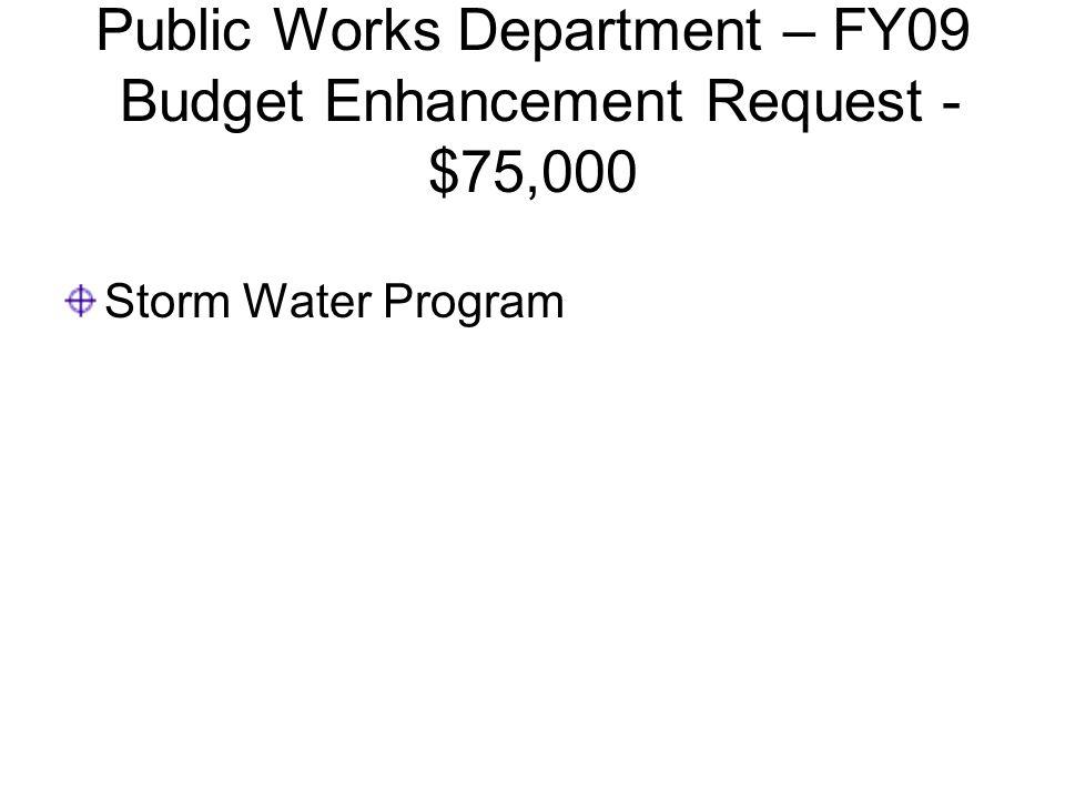 Public Works Department – FY09 Budget Enhancement Request - $75,000 Storm Water Program